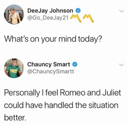 Romeo and Juliet: DeeJay Johnsono  @Go_DeeJay21  What's on your mind today?  Chauncy Smart  @ChauncySmartt  Personally I feel Romeo and Juliet  could have handled the situation  better.