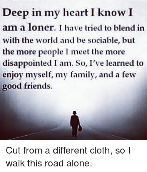 cloths: Deep in my heart I know I  am a loner. I have tried to blend in  with the world and be sociable, but  the more people I meet the more  disappointed I am. So, I've learned to  enjoy myself, my family, and a few  good friends. Cut from a different cloth, so I walk this road alone.