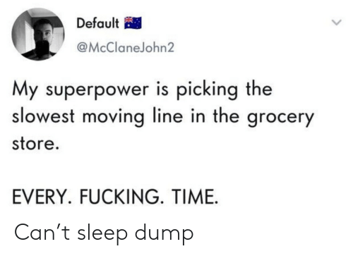 Fucking, Time, and Sleep: Default  @McClaneJohn2  My superpower is picking the  slowest moving line in the grocery  store.  EVERY. FUCKING. TIME Can't sleep dump