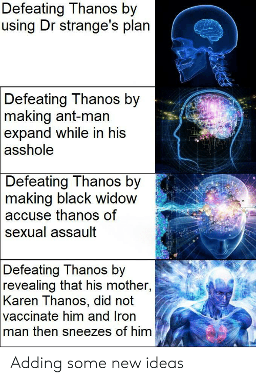 revealing: Defeating Thanos by  using Dr strange's plan  Defeating Thanos by  making ant-man  expand while in his  asshole  Defeating Thanos by  2  making  black widow  thanos of  accuse  sexual assault  Defeating Thanos by  revealing that his mother,  Karen Thanos, did not  vaccinate him and Iron  man then sneezes of him Adding some new ideas