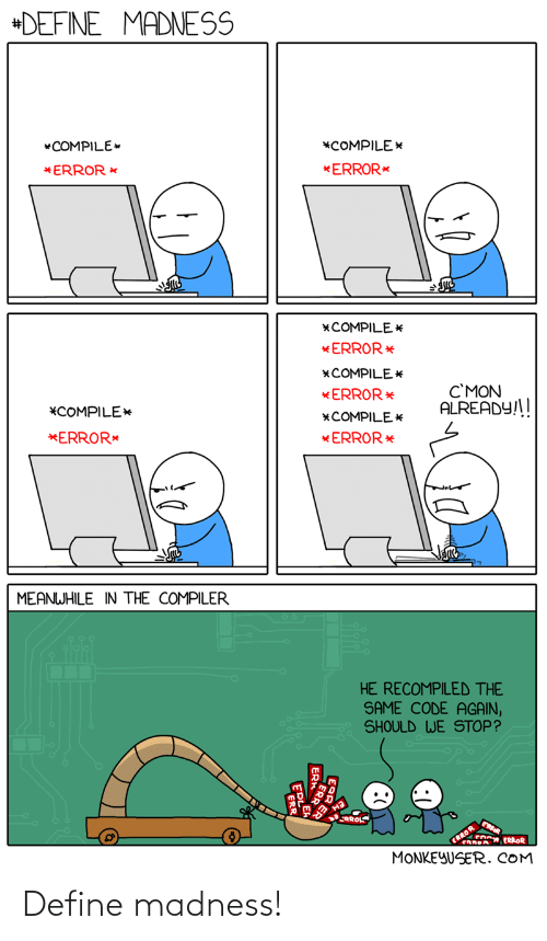already: +DEFINE MADNESS  *COMPILE  *COMPILE*  *ERROR *  *ERROR*  *COMPILE *  * ERROR*  *COMPILE E  C'MON  ALREADY!!  *ERROR *  *COMPILE*  *COMPILE*  *ERROR*  * ERROR*  MEANWHILE IN THE COMPILER  HE RECOMPILED THE  SAME CODE AGAIN,  SHOULD WE STOP?  RROLS  ERROR  CRROA ERROR  MONKEYUSER. COM  ER Define madness!