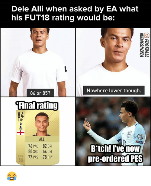 Camming: Dele Alli when asked by EA what  his FUT18 rating would be:  Nowhere lower though.  86 or 85?  Final ratinj  84  CAM  ALL  76 PAC 82 DRI  80 SHO 64 DEF  77 PAS 78 PHY  Bitch! I've now  pre-ordered PES  FUT  18 😂