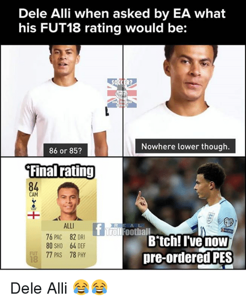 Camming: Dele Alli when asked by EA what  his FUT18 rating would be:  Nowhere lower though.  86 or 853  Final rating  84  CAM  ALLI  76 PAC 82 DRI  80 SHO 64 DEF  77 PAS 78 PHY  A L  T Troll Football  Bitch! I'vG now  pre-ordered PES  FUT  18 Dele Alli 😂😂