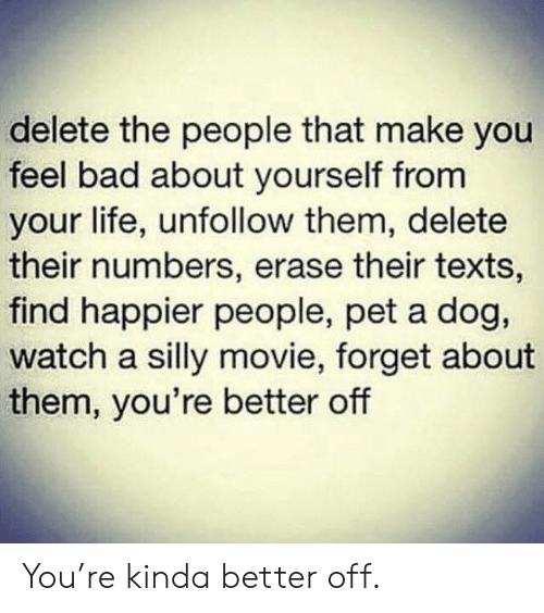 Bad, Life, and Movie: delete the people that make you  feel bad about yourself from  your life, unfollow them, delete  their numbers, erase their texts,  find happier people, pet a dog,  watch a silly movie, forget about  them, you're better off You're kinda better off.
