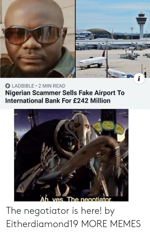 Dank, Fake, and Memes: &DELTA  i  LADBIBLE 2 MIN READ  Nigerian Scammer Sells Fake Airport To  International Bank For £242 Million  Ah, ves. The negotiator The negotiator is here! by Eitherdiamond19 MORE MEMES