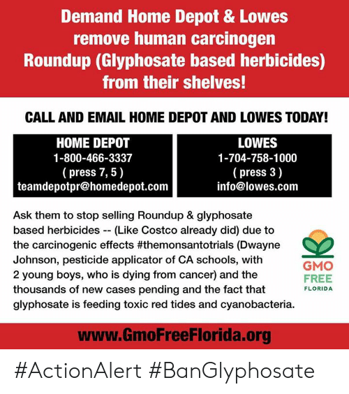 Costco, Dwayne Johnson, and Memes: Demand Home Depot & Lowes  remove human carcinogen  Roundup (Glyphosate based herbicides)  from their shelves!  CALL AND EMAIL HOME DEPOT AND LOWES TODAY!  HOME DEPOT  1-800-466-3337  (press 7, 5)  LOWES  1-704-758-1000  ( press 3)  info@lowes.com  teamdepotpr@homedepot.conm  Ask them to stop selling Roundup & glyphosate  based herbicides (Like Costco already did) due to  the carcinogenic effects #themonsantotrials (Dwayne  Johnson, pesticide applicator of CA schools, with  2 young boys, who is dying from cancer) and the  thousands of new cases pending and the fact that  glyphosate is feeding toxic red tides and cyanobacteria.  GMO  FREE  FLORIDA  www.GmoFreeFlorida.org #ActionAlert #BanGlyphosate