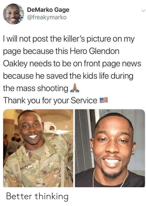 killers: DeMarko Gage  @freakymarko  I will not post the killer's picture on my  page because this Hero Glendon  Oakley needs to be on front page news  because he saved the kids life during  the mass shooting  Thank you for your Service  CRLEY Better thinking