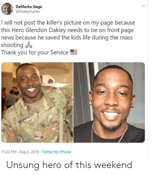 killers: DeMarko Gage  @freakymarko  I will not post the killer's picture on my page because  this Hero Glendon Oakley needs to be on front page  news because he saved the kids life during the mass  shooting  Thank you for your Service  CKLEY  11:22 PM Aug 3, 2019 Twitter for iPhone Unsung hero of this weekend