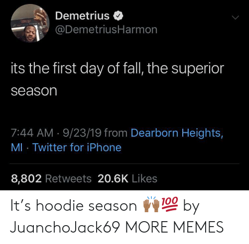 Superior: Demetrius  @DemetriusHarmon  its the first day of fall, the superior  season  7:44 AM 9/23/19 from Dearborn Heights,  MI Twitter for iPhone  8,802 Retweets 20.6K Likes It's hoodie season ??? by JuanchoJack69 MORE MEMES