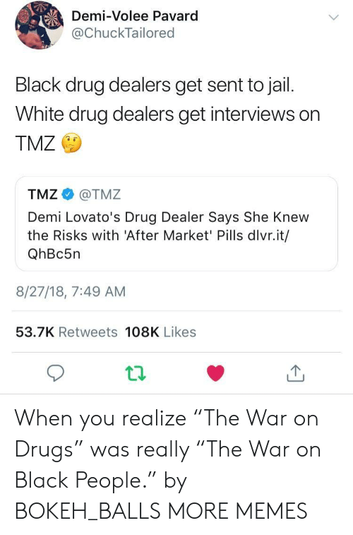 """war on drugs: Demi-Volee Pavard  @ChuckTailored  Black drug dealers get sent to jail.  White drug dealers get interviews on  TMZ  TMZ@TMZ  Demi Lovato's Drug Dealer Says She Knew  the Risks with 'After Market' Pills dlvr.it/  QhBc5n  8/27/18, 7:49 AM  53.7K Retweets 108K Likes When you realize """"The War on Drugs"""" was really """"The War on Black People."""" by BOKEH_BALLS MORE MEMES"""