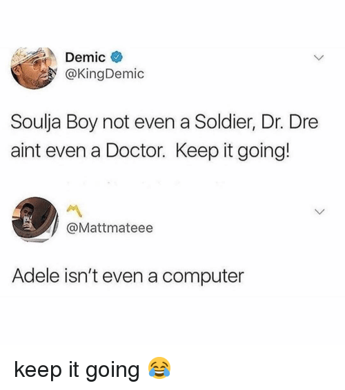 Adele, Doctor, and Dr. Dre: Demic  @KingDemic  Soulja Boy not even a Soldier, Dr. Dre  aint even a Doctor. Keep it going!  @Mattmateee  Adele isn't even a computer keep it going 😂