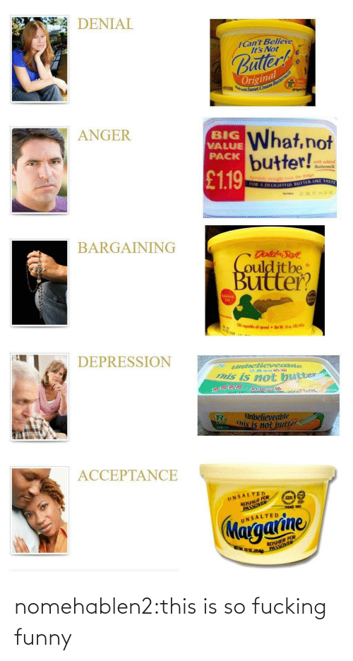 Its Not: DENIAL  ICant Believe  It's Not  uller  Original  ANGER  BIG  VALUE  PACK  What,not  butter!!  with adde  ● Buttermilk  £119  OR A  DELIGHTFL BUTTER-LIKE TAST  BARGAINING  ulditbe  Buitter?  70  DEPRESSION  abellevesibie  his is not bue  neter  滑澗  believeable  This is not  2502  ACCEPTANCE  UNSALTED  KOSHER FOR  UNSALTED  KOSHER FOR nomehablen2:this is so fucking funny