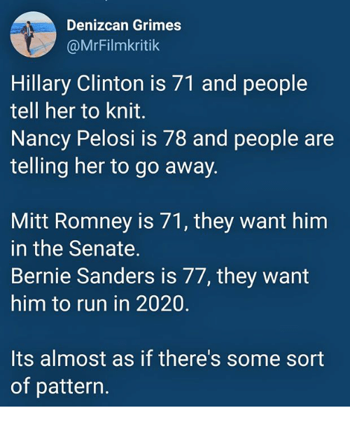 Bernie Sanders: Denizcan Grimes  @MrFilmkritik  Hillary Clinton is 71 and people  tell her to knit.  Nancy Pelosi is 78 and people are  telling her to go away.  Mitt Romney is 71, they want him  in the Senate.  Bernie Sanders is 77, they want  him to run in 2020.  Its almost as if there's some sort  of pattern.