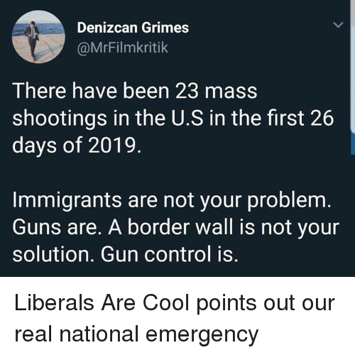 Guns, Control, and Cool: Denizcan Grimes  @MrFilmkritik  There have been 23 mass  shootings in the U.S in the first 26  days of 2019  Immigrants are not your problem  Guns are. A border wall is not your  solution. Gun control is. Liberals Are Cool points out our real national emergency