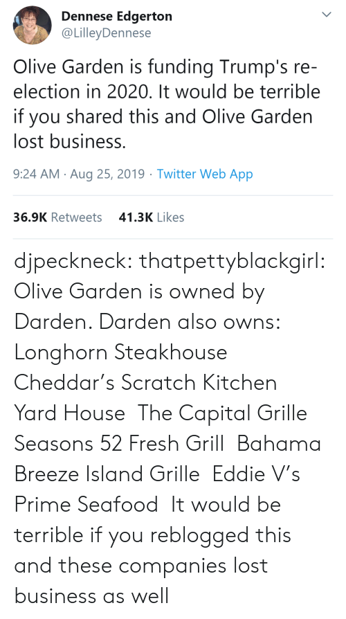 owns: Dennese Edgerton  @LilleyDennese  Olive Garden is funding Trump's re-  election in 2020. It would be terrible  you shared this and Olive Garden  lost business.  9:24 AM Aug 25, 2019 Twitter Web App  41.3K Likes  36.9K Retweets djpeckneck: thatpettyblackgirl:   Olive Garden is owned by Darden. Darden also owns: Longhorn Steakhouse Cheddar's Scratch Kitchen Yard House The Capital Grille Seasons 52 FreshGrill Bahama BreezeIsland Grille Eddie V's Prime Seafood  It would be terrible if you reblogged this and these companies lost business as well