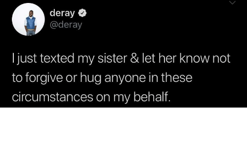 hug: deray  @deray  just texted my sister & let her know not  to forgive or hug anyone in these  circumstances on my behalf.