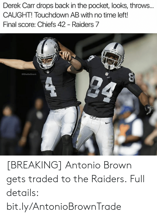 Nfl, Chiefs, and Raiders: Derek Carr drops back in the pocket, looks, throws..  CAUGHT! Touchdown AB with no time left!  Final score: Chiefs 42 - Raiders 7  eGhettoGronk [BREAKING] Antonio Brown gets traded to the Raiders.  Full details: bit.ly/AntonioBrownTrade