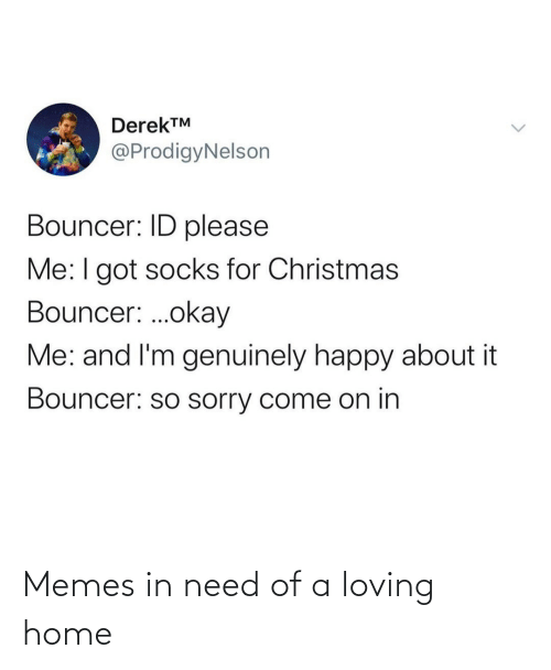 In Need: DerekTM  @ProdigyNelson  Bouncer: ID please  Me:I got socks for Christmas  Bouncer: .okay  Me: and I'm genuinely happy about it  Bouncer: so sorry come on in Memes in need of a loving home