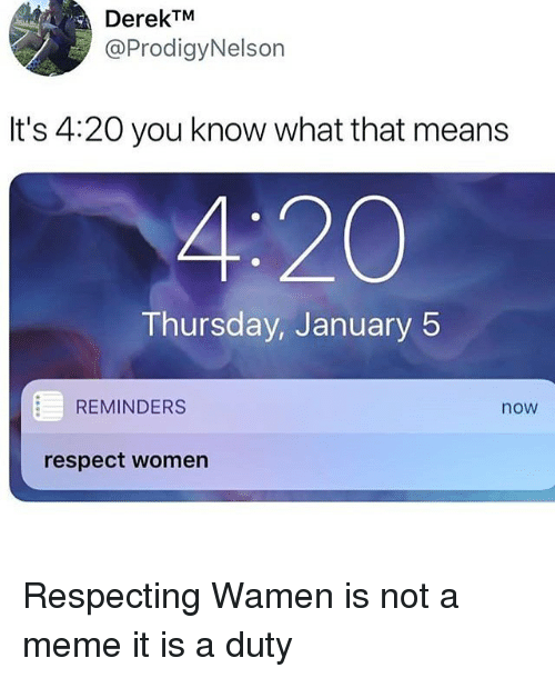 Meme It: DerekTM  @ProdigyNelson  It's 4:20 you know what that means  4:20  Thursday, January 5  REMINDERS  now  respect women Respecting Wamen is not a meme it is a duty
