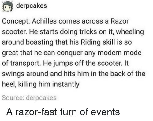 Wheeling: derpcakes  Concept: Achilles comes across a Razor  scooter. He starts doing tricks on it, wheeling  around boasting that his Riding skill is so  great that he can conquer any modern mode  of transport. He jumps off the scooter. It  swings around and hits him in the back of the  heel, killing him instantly  Source: derpcakes A razor-fast turn of events