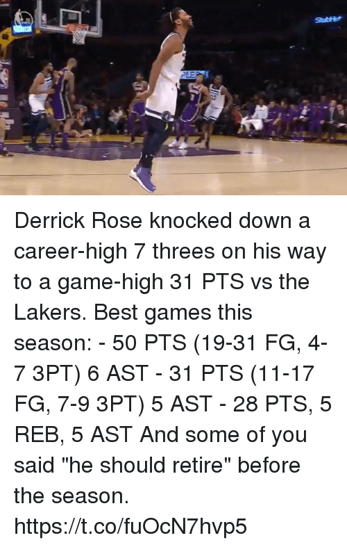 "Threes: Derrick Rose knocked down a career-high 7 threes on his way to a game-high 31 PTS vs the Lakers.  Best games this season: - 50 PTS (19-31 FG, 4-7 3PT) 6 AST - 31 PTS (11-17 FG, 7-9 3PT) 5 AST - 28 PTS, 5 REB, 5 AST  And some of you said ""he should retire"" before the season. https://t.co/fuOcN7hvp5"