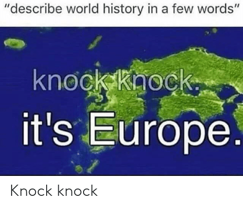 "Europe, History, and World: ""describe world history in a few words""  knock khock.  it's Europe. Knock knock"