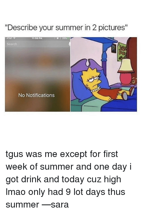 "Exceptation: ""Describe your summer in 2 pictures""  AT&T  11:56 PM  25%  Search  No Notifications tgus was me except for first week of summer and one day i got drink and today cuz high lmao only had 9 lot days thus summer —sara"