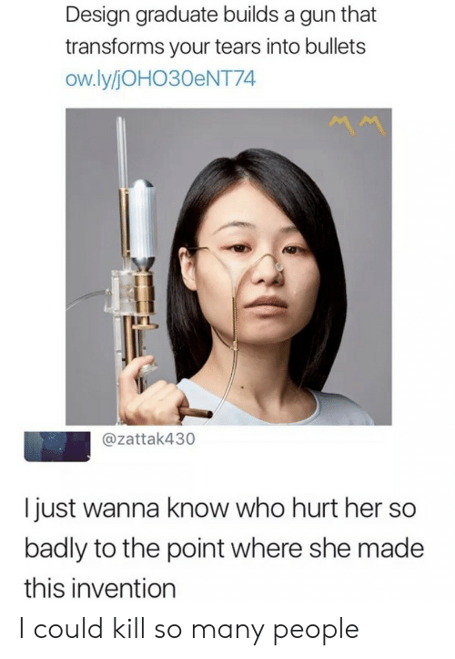 Wanna Know: Design graduate builds a gun that  transforms your tears into bullets  ow.ly/JOHO30ENT74  @zattak430  I just wanna know who hurt her so  badly to the point where she made  this invention I could kill so many people