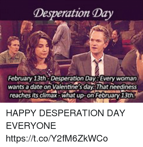 Desperation: Desperation Day  February 13th Desperation Day Every womarn  wants a date on Valentine's day That neediness  reaches its climax-what up on February 13th HAPPY DESPERATION DAY EVERYONE https://t.co/Y2fM6ZkWCo