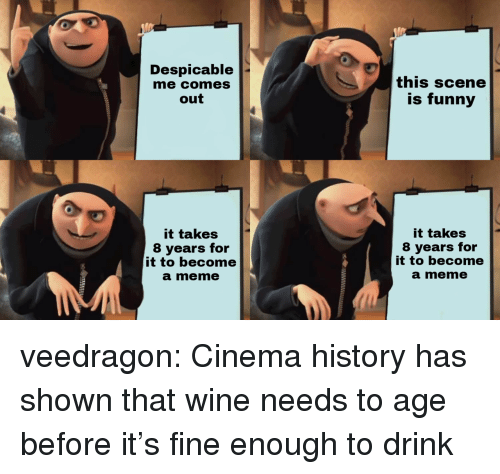 Meme It: Despicable  me comes  out  this scene  is funny  it takes  8 years for  it to become  a meme  it takes  8 years for  it to become  a meme veedragon: Cinema history has shown that wine needs to age before it's fine enough to drink