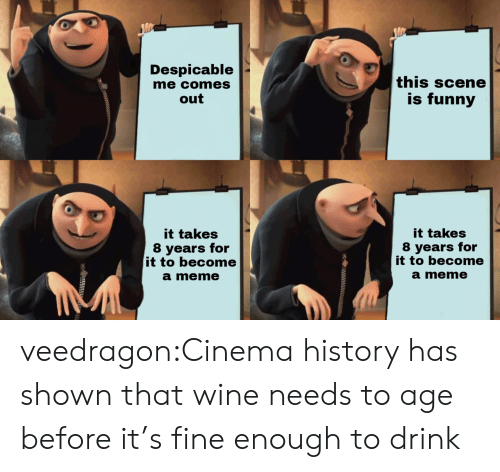 Meme It: Despicable  me comes  out  this scene  is funny  it takes  8 years for  it to become  a meme  it takes  8 years for  it to become  a meme veedragon:Cinema history has shown that wine needs to age before it's fine enough to drink