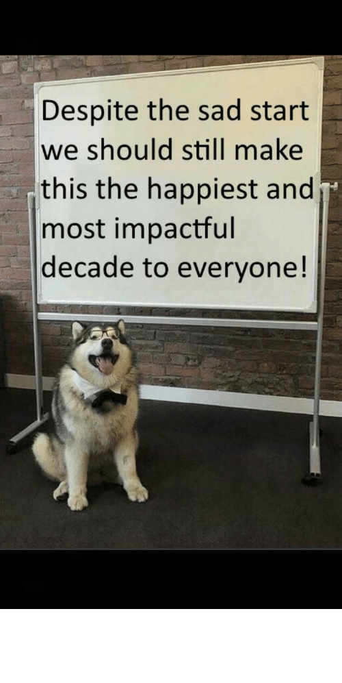 let's: Despite the sad start  we should still make  this the happiest and  most impactful  decade to everyone! awesomacious:  Lets do it it needs to be did