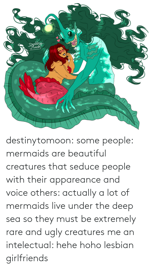 Lot: destinytomoon:   some people: mermaids are beautiful creatures that seduce people with their appareance and voice  others: actually a lot of mermaids live under the deep sea so they must be extremely rare and ugly creatures  me an intelectual: hehe hoho lesbian girlfriends