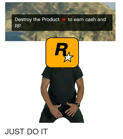 Just Do It, Product, and Do It: Destroy the Product  RP.  to earn cash and JUST DO IT