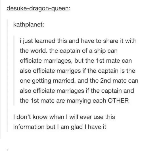getting married: desuke-dragon-queen:  kathplanet:  i just learned this and have to share it with  the world. the captain of a ship can  officiate marriages, but the 1st mate can  also officiate marriges if the captain is the  one getting married. and the 2nd mate can  also officiate marriages if the captain and  the 1st mate are marrying each OTHER  I don't know when I will ever use this  information but I am glad I have it .