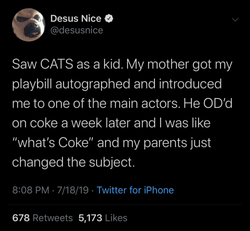 "Main: Desus Nice O  @desusnice  Saw CATS as a kid. My mother got my  playbill autographed and introduced  me to one of the main actors. He OD'd  on coke a week later and I was like  ""what's Coke"" and my parents just  changed the subject.  8:08 PM · 7/18/19 · Twitter for iPhone  678 Retweets 5,173 Likes"