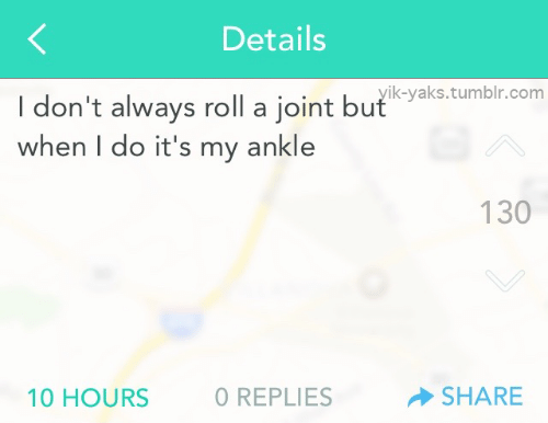 Replies: Details  I don't always roll a joint butstumbr.com  when I do it's my ankle  I, LL...1yik-yaks.tumblr.com  130  10 HOURS  O REPLIES  SHARE