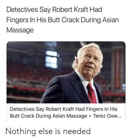 robert kraft: Detectives Say Robert Kraft Had  Fingers In His Butt Crack During Asian  Massage  Detectives Say Robert Kraft Had Fingers In His  Butt Crack During Asian Massage Terez Owe... Nothing else is needed