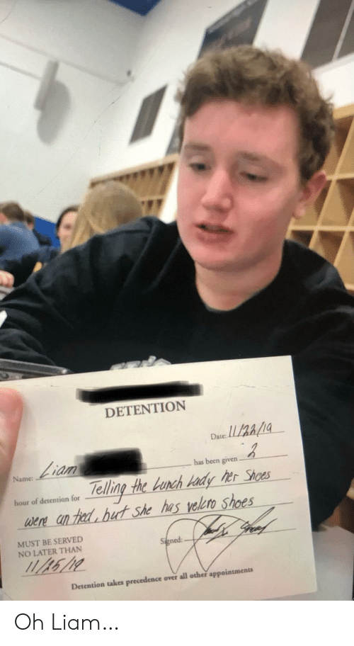 served: DETENTION  Date:  Liam  has been given.  Name  Telling the Lunch Hady her Shoes  were an hed but she has velero shoes  gree  hour of detention for  MUST BE SERVED  NO LATER THAN  Signed  Detention takes precedence over all other appointments Oh Liam…