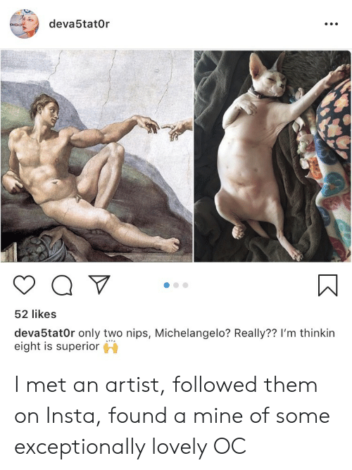 exceptionally: deva5tat0r  52 likes  deva5tat0r only two nips, Michelangelo? Really?? I'm thinkin  eight is superior I met an artist, followed them on Insta, found a mine of some exceptionally lovely OC