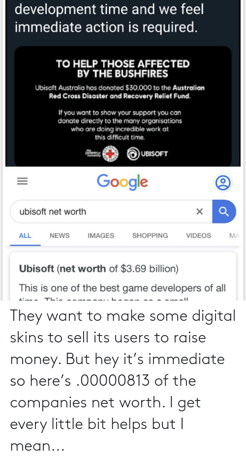 Net Worth: development time and we feel  immediate action is required.  TO HELP THOSE AFFECTED  BY THE BUSHFIRES  Ubisoft Australia has donated $30,000 to the Australian  Red Cross Disaster and Recovery Relief Fund.  If you want to show your support you can  donate directly to the many organisations  who are doing incredible work at  this difficult time.  powero  UBISOFT  Google  ubisoft net worth  ALL  NEWS  SHOPPING  VIDEOS  IMAGES  MA  Ubisoft (net worth of $3.69 billion)  This is one of the best game developers of all They want to make some digital skins to sell its users to raise money. But hey it's immediate so here's .00000813 of the companies net worth. I get every little bit helps but I mean...