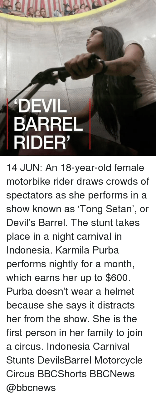 stunting: DEVIL  BARREL  RIDER' 14 JUN: An 18-year-old female motorbike rider draws crowds of spectators as she performs in a show known as 'Tong Setan', or Devil's Barrel. The stunt takes place in a night carnival in Indonesia. Karmila Purba performs nightly for a month, which earns her up to $600. Purba doesn't wear a helmet because she says it distracts her from the show. She is the first person in her family to join a circus. Indonesia Carnival Stunts DevilsBarrel Motorcycle Circus BBCShorts BBCNews @bbcnews