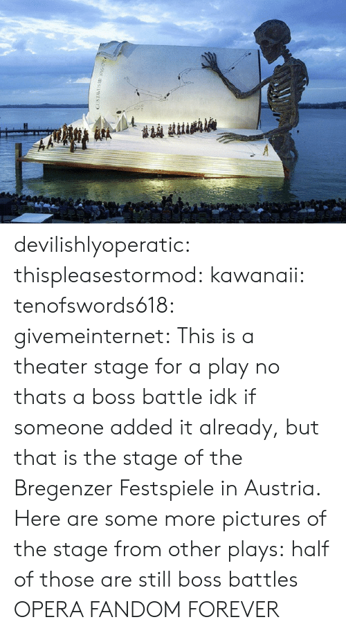 commons: devilishlyoperatic:  thispleasestormod:  kawanaii:  tenofswords618:  givemeinternet:  This is a theater stage for a play  no thats a boss battle  idk if someone added it already, but that is the stage of the Bregenzer Festspiele in Austria. Here are some more pictures of the stage from other plays:           half of those are still boss battles  OPERA FANDOM FOREVER