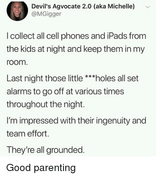 Holes, Good, and Kids: Devil's Agvocate 2.0 (aka Michelle)  @MGigger  I collect all cell phones and iPads from  the kids at night and keep them in my  room  Last night those little ***holes all set  alarms to go off at various times  throughout the night.  I'm impressed with their ingenuity and  team effort.  They're all grounded. Good parenting