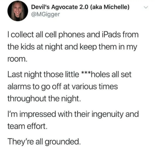 Go Off: Devil's Agvocate 2.0 (aka Michelle)  @MGigger  I collect all cell phones and iPads from  the kids at night and keep them in my  room.  Last night those little ***holes all set  alarms to go off at various times  throughout the night  I'm impressed with their ingenuity and  team effort  They're all grounded.