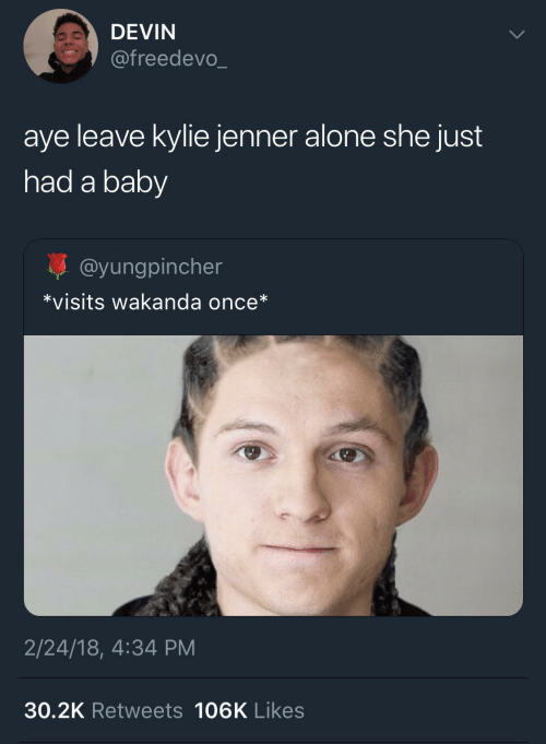 likes: DEVIN  @freedevo_  aye leave kylie jenner alone she just  had a baby  @yungpincher  *visits wakanda once*  2/24/18, 4:34 PM  30.2K Retweets 106K Likes