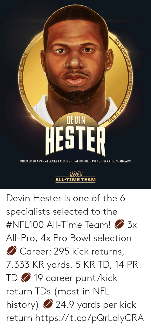 Per: DEVIN  HESTER  CHICAGO BEARS · ATLANTA FALCONS · BALTIMORE RAVENS SEATTLE SEAHAWKS  ALL-TIME TEAM  RETURNER 2006-2016  NFL RECORD FOR CAREER SPECIAL TEAMS TD (20) Devin Hester is one of the 6 specialists selected to the #NFL100 All-Time Team!  🏈 3x All-Pro, 4x Pro Bowl selection 🏈 Career: 295 kick returns, 7,333 KR yards, 5 KR TD, 14 PR TD 🏈 19 career punt/kick return TDs (most in NFL history) 🏈 24.9 yards per kick return https://t.co/pQrLolyCRA