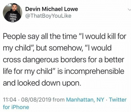 "Dank, Iphone, and Life: Devin Michael Lowe  @ThatBoyYouLike  People say all the time ""I would kill for  my child"", but somehow, ""I would  cross dangerous borders for a better  life for my child"" is incomprehensible  and looked down upon  11:04 08/08/2019 from Manhattan, NY Twitter  for iPhone"