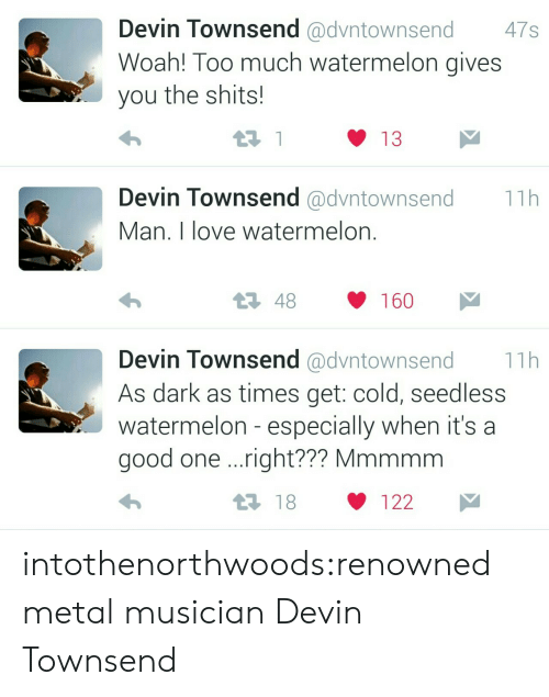 Renowned: Devin Townsend @dvntownsend 47s  Woah! Too much watermelon gives  you the shits!  13  Devin Townsend @dvntownsend11h  Man. I love watermelon  Devin Townsend @dvntownsend11h  As dark as times get: cold, seedless  watermelon - especially when it's a  good one ..right?  ?? Mmmmm  1 18 122 intothenorthwoods:renowned metal musician Devin Townsend