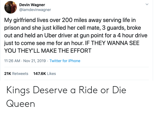 Uber: Devin Wagner  @iamdevinwagner  My girlfriend lives over 200 miles away serving life in  prison and she just killed her cell mate, 3 guards, broke  out and held an Uber driver at gun point for a 4 hour drive  just to come see me for an hour. IF THEY WANNA SEE  YOU THEY'LL MAKE THE EFFORT  11:26 AM Nov 21, 2019 Twitter for iPhone  21K Retweets  147.6K Likes Kings Deserve a Ride or Die Queen